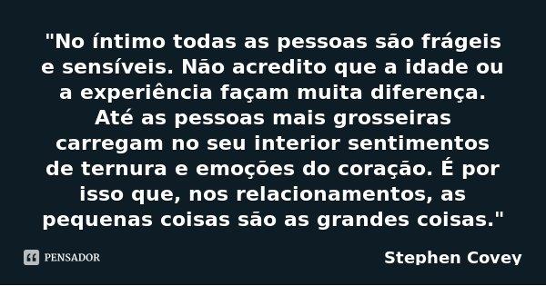 """""""No íntimo todas as pessoas são frágeis e sensíveis. Não acredito que a idade ou a experiência façam muita diferença. Até as pessoas mais grosseiras carreg... Frase de Stephen Covey."""