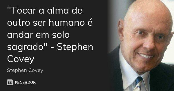 """""""Tocar a alma de outro ser humano é andar em solo sagrado"""" - Stephen Covey... Frase de Stephen Covey."""