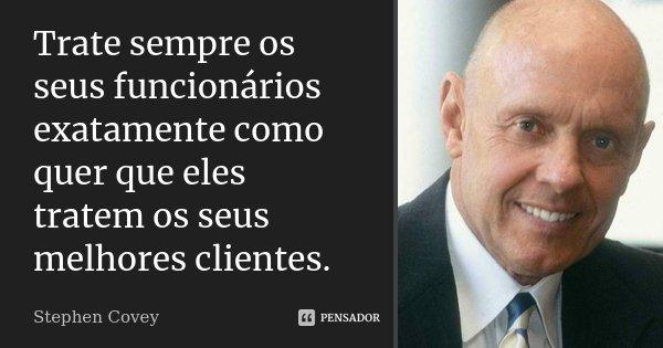 Trate sempre os seus funcionários exatamente como quer que eles tratem os seus melhores clientes.... Frase de Stephen Covey.