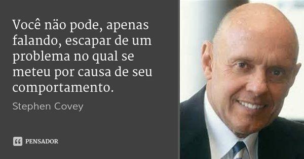 Você näo pode, apenas falando, escapar de um problema no qual se meteu por causa de seu comportamento.... Frase de Stephen Covey.