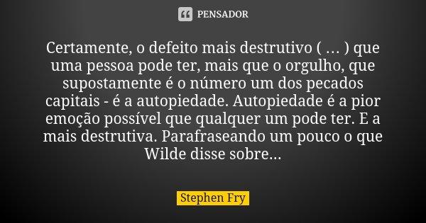 Certamente, o defeito mais destrutivo ( … ) que uma pessoa pode ter, mais que o orgulho, que supostamente é o número um dos pecados capitais - é a autopiedade. ... Frase de Stephen Fry.