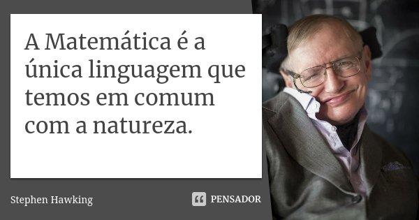 A Matemática é a única linguagem que temos em comum com a natureza.... Frase de Stephen Hawking.