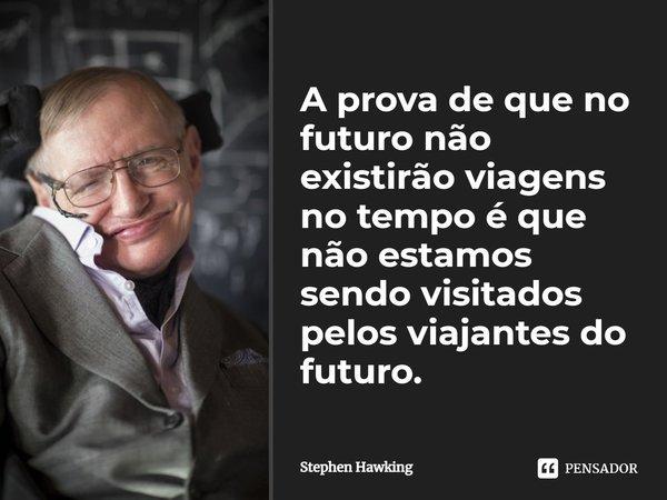 A prova de que no futuro não existirão viagens no tempo, é que não estamos sendo visitados pelos viajantes do futuro.... Frase de Stephen Hawking.