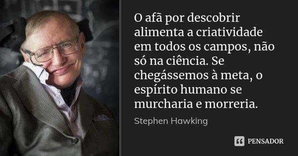 O afã por descobrir alimenta a criatividade em todos os campos, não só na ciência. Se chegássemos à meta, o espírito humano se murcharia e morreria.... Frase de Stephen Hawking.