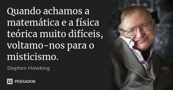 Quando achamos a matemática e a física teórica muito difíceis, voltamo-nos para o misticismo.... Frase de Stephen Hawking.