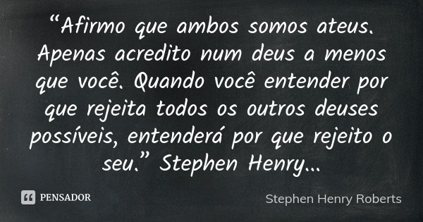 """""""Afirmo que ambos somos ateus. Apenas acredito num deus a menos que você. Quando você entender por que rejeita todos os outros deuses possíveis, entenderá por q... Frase de Stephen Henry Roberts."""