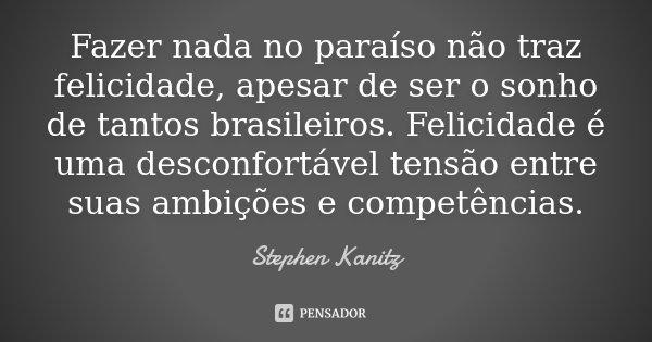 Fazer nada no paraíso não traz felicidade, apesar de ser o sonho de tantos brasileiros. Felicidade é uma desconfortável tensão entre suas ambições e competência... Frase de Stephen Kanitz.