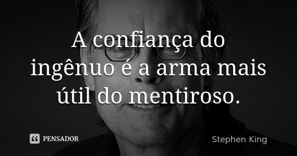 A confiança do ingênuo é a arma mais útil do mentiroso.... Frase de Stephen King.