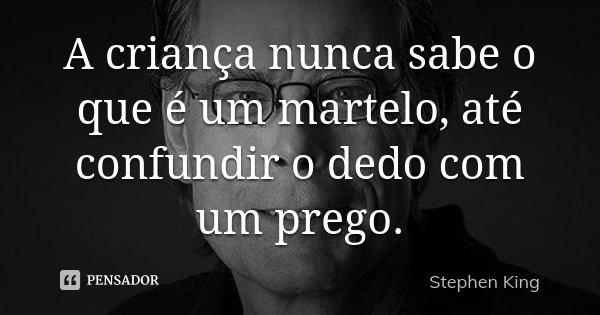 A criança nunca sabe o que é um martelo, até confundir o dedo com um prego.... Frase de Stephen King.