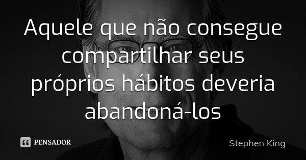 Aquele que não consegue compartilhar seus próprios hábitos deveria abandoná-los... Frase de Stephen King.
