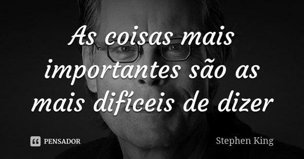 As coisas mais importantes são as mais difíceis de dizer... Frase de Stephen King.
