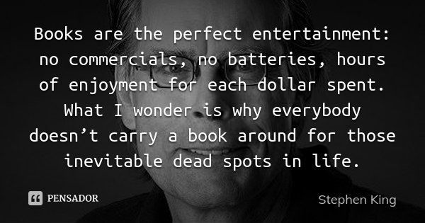 Books are the perfect entertainment: no commercials, no batteries, hours of enjoyment for each dollar spent. What I wonder is why everybody doesn't carry a book... Frase de Stephen King.