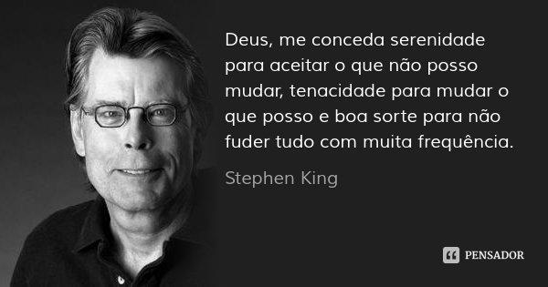 Deus, me conceda serenidade para aceitar o que não posso mudar, tenacidade para mudar o que posso e boa sorte para não fuder tudo com muita frequência.... Frase de Stephen King.