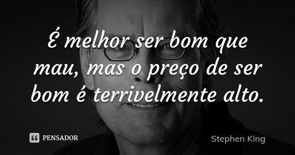 É melhor ser bom que mau, mas o preço de ser bom é terrivelmente alto.... Frase de Stephen King.