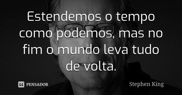 Estendemos o tempo como podemos, mas no fim o mundo leva tudo de volta.... Frase de Stephen King.