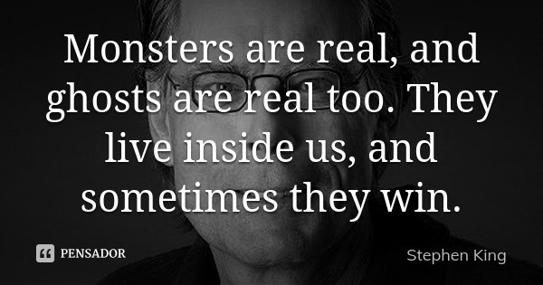Monsters are real, and ghosts are real too. They live inside us, and sometimes they win.... Frase de Stephen King.