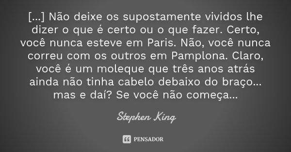 [...] Não deixe os supostamente vividos lhe dizer o que é certo ou o que fazer. Certo, você nunca esteve em Paris. Não, você nunca correu com os outros em Pampl... Frase de Stephen King.