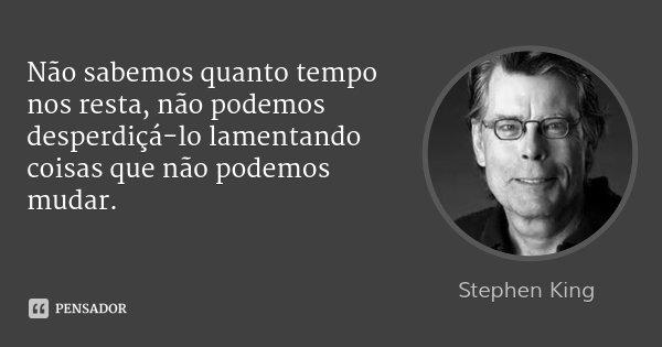 Não sabemos quanto tempo nos resta, não podemos desperdiçá-lo lamentando coisas que não podemos mudar.... Frase de Stephen King.