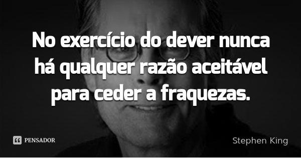No exercício do dever nunca há qualquer razão aceitável para ceder a fraquezas.... Frase de Stephen King.