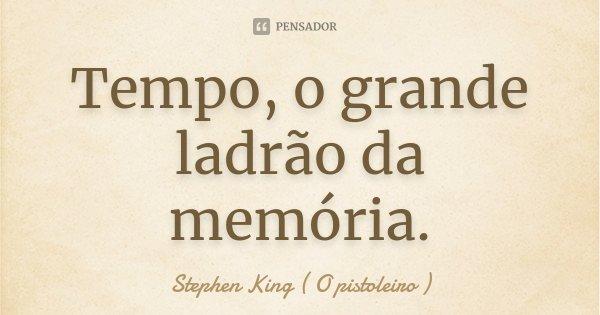 Tempo, o grande ladrão da memória.... Frase de Stephen King ( O pistoleiro ).