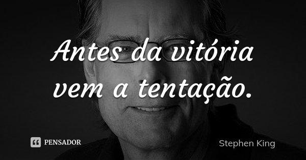 Antes da vitória vem a tentação.... Frase de Stephen King.