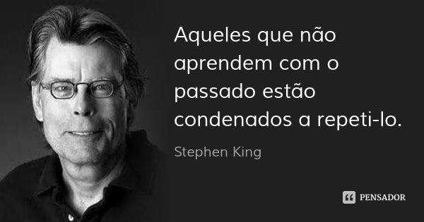 Aqueles que não aprendem com o passado estão condenados a repeti-lo.... Frase de Stephen King.