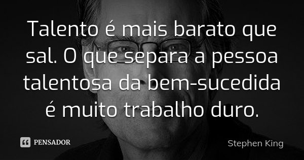 Talento é mais barato que sal. O que separa a pessoa talentosa da bem-sucedida é muito trabalho duro.... Frase de Stephen King.