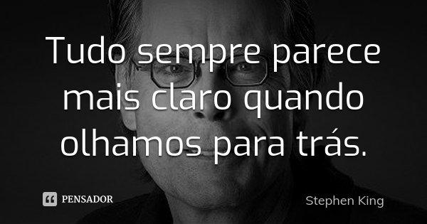 Tudo sempre parece mais claro quando olhamos para trás.... Frase de Stephen King.