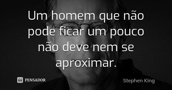 Um homem que não pode ficar um pouco não deve nem se aproximar.... Frase de Stephen King.