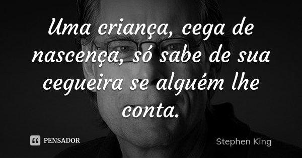 Uma criança, cega de nascença, só sabe de sua cegueira se alguém lhe conta.... Frase de Stephen King.