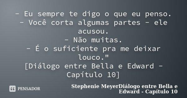 """- Eu sempre te digo o que eu penso. - Você corta algumas partes - ele acusou. - Não muitas. - É o suficiente pra me deixar louco."""" [Diálogo entre Bella e E... Frase de Stephenie MeyerDiálogo entre Bella e Edward - Capítulo 10."""