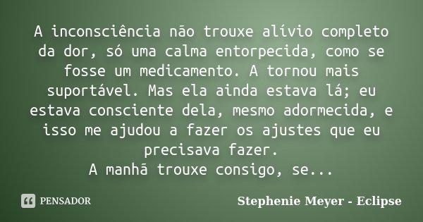 A inconsciência não trouxe alívio completo da dor, só uma calma entorpecida, como se fosse um medicamento. A tornou mais suportável. Mas ela ainda estava lá; eu... Frase de Stephenie Meyer - Eclipse.