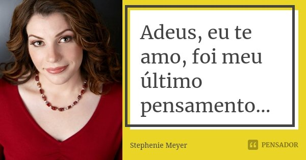 Adeus, eu te amo, foi meu último pensamento...... Frase de STEPHENIE MEYER.