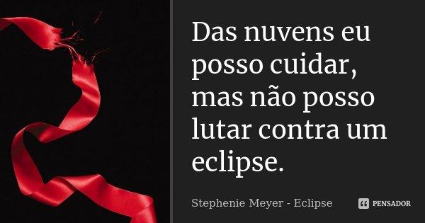 Das nuvens eu posso cuidar, mas não posso lutar contra um eclipse.... Frase de Stephenie Meyer - Eclipse.