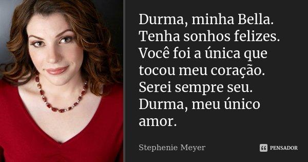Durma, minha Bella. Tenha sonhos felizes. Você foi a única que tocou meu coração. Serei sempre seu. Durma, meu único amor.... Frase de Stephenie Meyer.