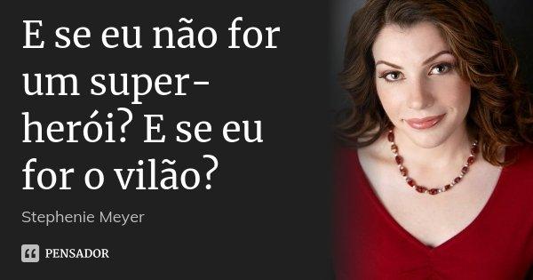 E se eu não for um super-herói? E se eu for o vilão?... Frase de Stephenie Meyer.