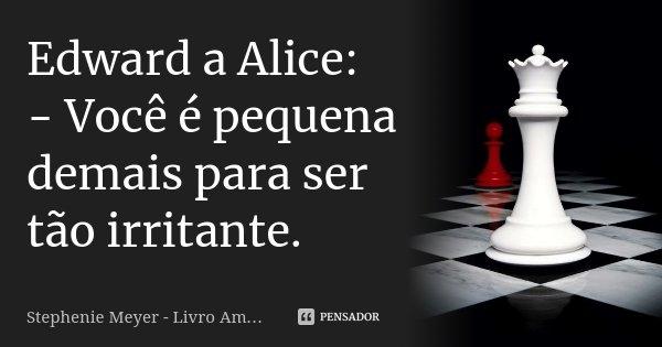 Edward a Alice: - Você é pequena demais para ser tão irritante.... Frase de Stephenie Meyer - Livro Amanhecer.