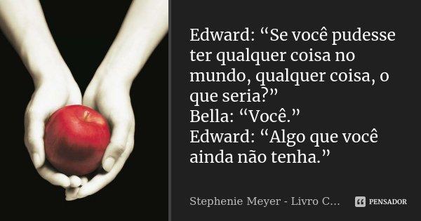 """Edward: """"Se você pudesse ter qualquer coisa no mundo, qualquer coisa, o que seria?"""" Bella: """"Você."""" Edward: """"Algo que você ainda não tenha.""""... Frase de Stephenie Meyer - Livro Crepúsculo."""