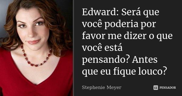 Edward: Será que você poderia por favor me dizer o que você está pensando? Antes que eu fique louco?... Frase de stephenie meyer.