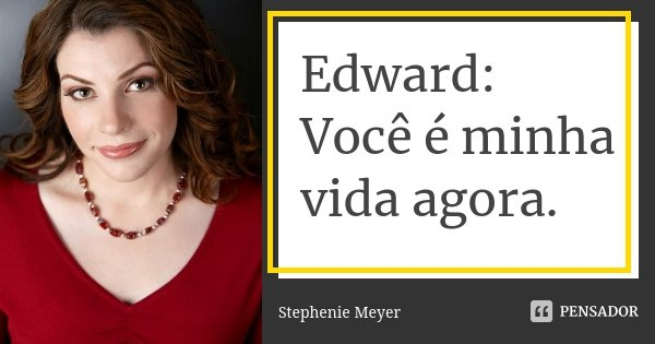 Edward: Você é minha vida agora.... Frase de stephenie meyer.