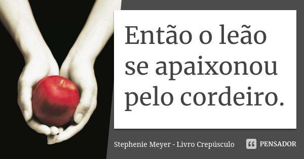 Então o leão se apaixonou pelo cordeiro.... Frase de Stephenie Meyer - Livro Crepúsculo.
