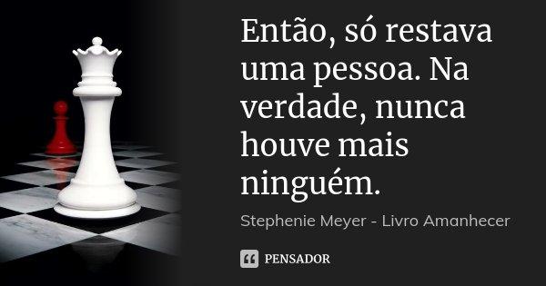 Então, só restava uma pessoa. Na verdade, nunca houve mais ninguém.... Frase de Stephenie Meyer - Livro Amanhecer.