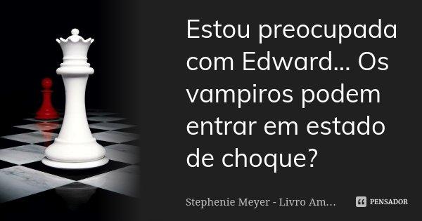 Estou preocupada com Edward... Os vampiros podem entrar em estado de choque?... Frase de Stephenie Meyer - Livro Amanhecer.