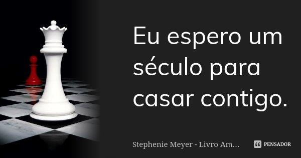 Eu espero um século para casar contigo.... Frase de Stephenie Meyer - Livro Amanhecer.
