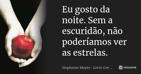 Eu gosto da noite. Sem a escuridão, não poderíamos ver as estrelas.... Frase de Stephenie Meyer - Livro Crepúsculo.