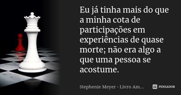 Eu já tinha mais do que a minha cota de participações em experiências de quase morte; não era algo a que uma pessoa se acostume.... Frase de Stephenie Meyer - Livro Amanhecer.