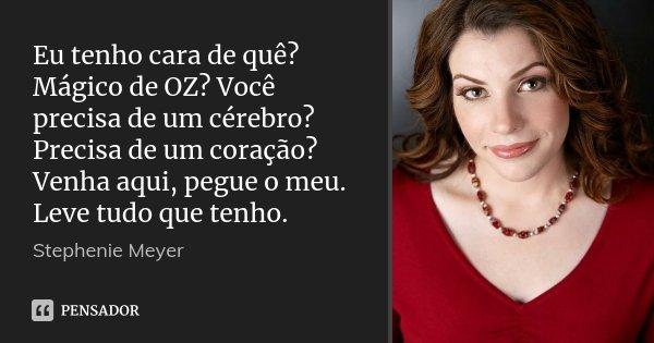Eu tenho cara de quê? Mágico de OZ? Você precisa de um cérebro? Precisa de um coração? Venha aqui, pegue o meu. Leve tudo que tenho.... Frase de Stephenie Meyer.