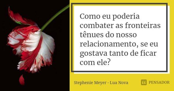 Como eu poderia combater as fronteiras tênues do nosso relacionamento, se eu gostava tanto de ficar com ele?... Frase de Stephenie Meyer - Lua Nova.