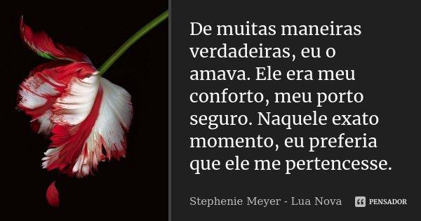 De muitas maneiras verdadeiras, eu o amava. Ele era meu conforto, meu porto seguro. Naquele exato momento, eu preferia que ele me pertencesse.... Frase de Stephenie Meyer - Lua Nova.