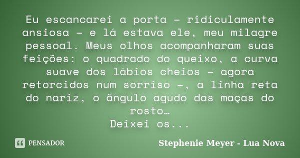 Eu escancarei a porta - ridiculamente ansiosa - e lá estava ele, meu milagre pessoal. Meus olhos acompanharam suas feições: o quadrado do queixo, a curva suave ... Frase de Stephenie Meyer - Lua Nova.